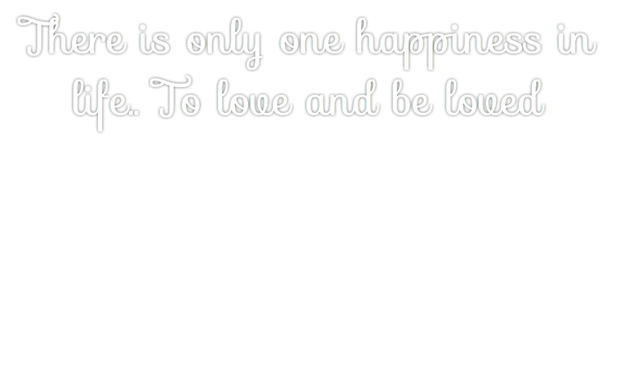 There is only one happiness in life.. To love and be loved