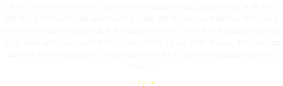 """My wife and I had our wedding ceremony and reception at Casa Lantana. When we first met with Giselle and toured Casa Lantana we fell in love with the venue and Giselle… Giselle takes pride in her venue and takes pride in the couples that decide to mark such a special day there. Giselle made us feel very comfortable and many times put our minds at ease…Thank you Casa Lantana. Thank you Giselle for being amazing! We HIGHLY recommend Casa Lantana and Giselle."" Ben / Groom"
